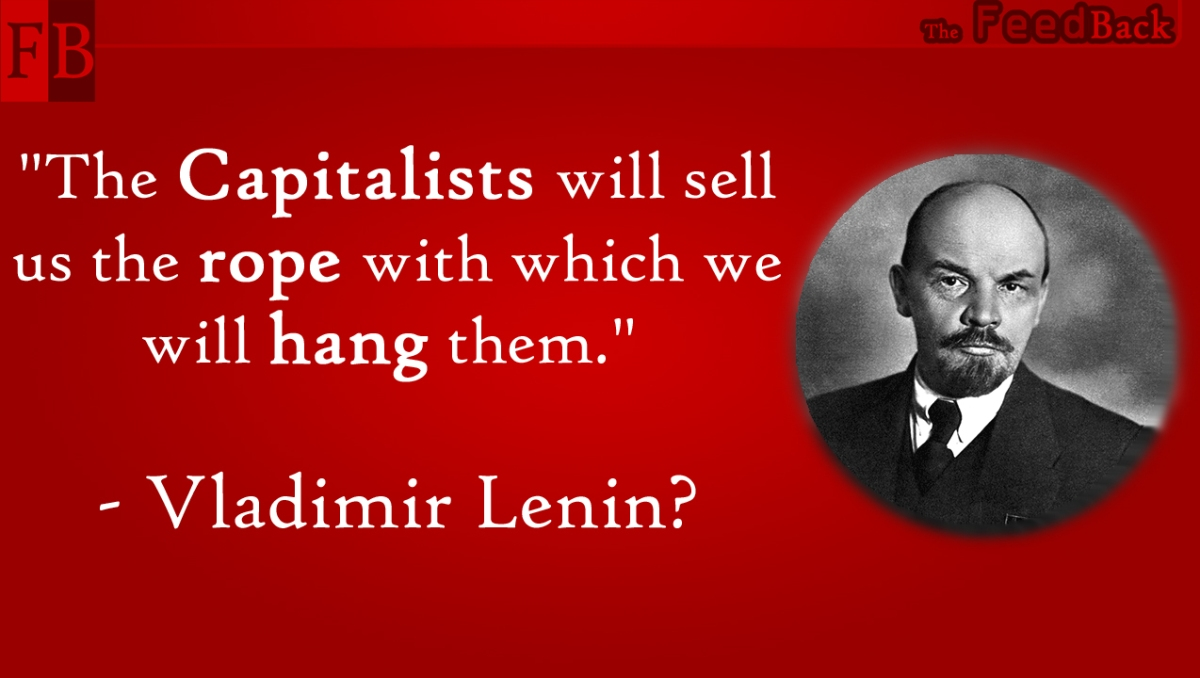 """The Capitalists will sell us the rope with which we will hang them."" - Lenin?"